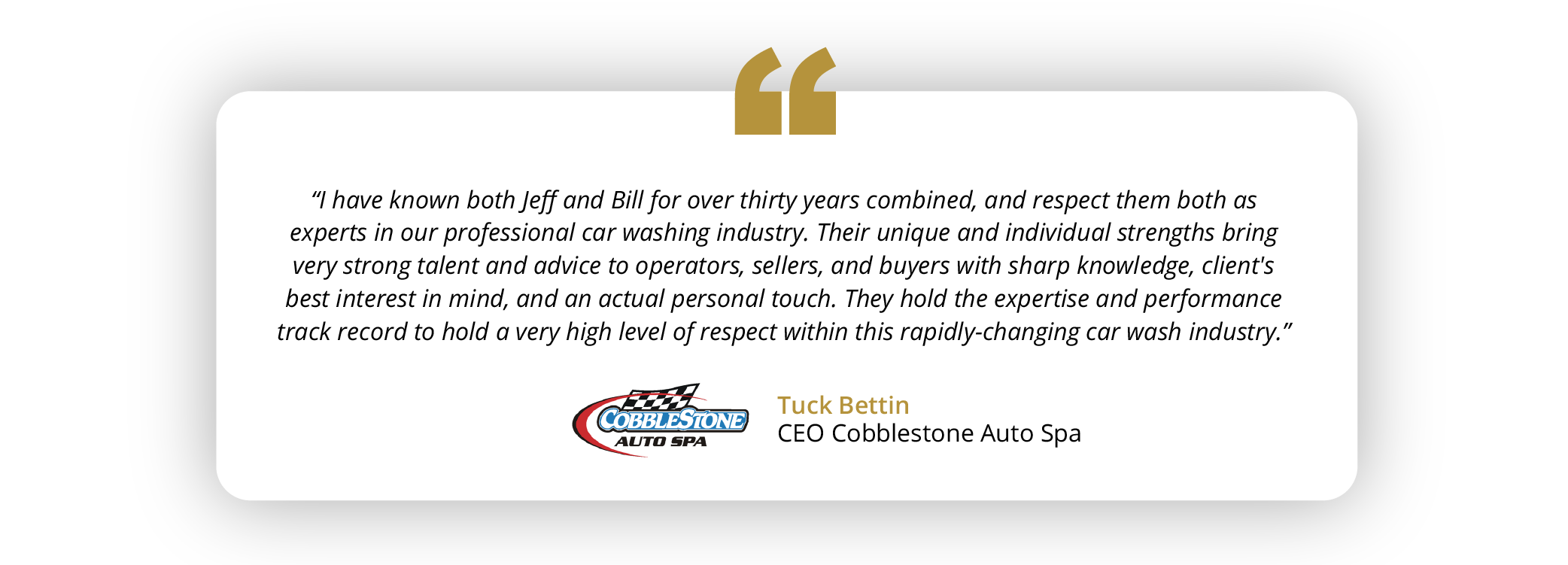 """""""I have known both Jeff and Bill for over thirty years combined, and respect them both as experts in our professional car washing industry. Their unique and individual strengths bring very strong talent and advice to operators, sellers, and buyers with sharp knowledge, client's best interest in mind, and an actual personal touch. They hold the expertise and performance track record to hold a very high level of respect within this rapidly-changing car wash industry."""" Tuck Bettin - CEO Cobblestone Auto Spa"""